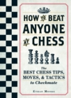 Image for How to beat anyone at chess  : the best chess tips, moves, and tactics to checkmate