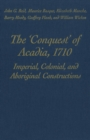Image for 'Conquest' of Acadia, 1710: Imperial, Colonial, and Aboriginal Constructions