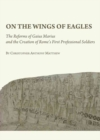 Image for On the wings of eagles  : the reforms of Gaius Marius and the creation of Rome's first professional soldiers