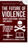 Image for The future of violence - robots and germs, hackers and drones  : robots and germs, hackers and drones