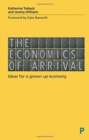Image for The economics of arrival  : ideas for a grown-up economy