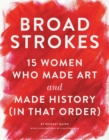 Image for Broad strokes  : 15 women who made art and made history (in that order)