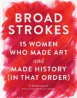 Image for Broad Strokes: 15 Women Who Made Art and Made History (in That Order)