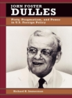 Image for John Foster Dulles: piety, pragmatism, and power in U.S. foreign policy
