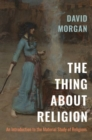 Image for The thing about religion  : an introduction to the material study of religions