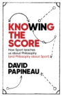 Image for Knowing the score  : how sport teaches us about philosophy (and philosophy about sport)