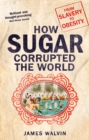 Image for How sugar corrupted the world  : from slavery to obesity