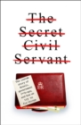 Image for The Secret Civil Servant : The Inside Story of Brexit, Government F**k-Ups, and How we Try to Fix Things