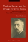 Image for Vladimir Burtsev and the struggle for a free Russia: a revolutionary in the time of Tsarism and Bolshevism