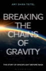 Image for Breaking the chains of gravity  : the story of spaceflight before NASA