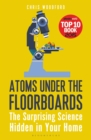 Image for Atoms under the floorboards  : the surprising science hidden in your home