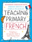 Image for Teaching primary French: everything a non-specialist needs to know to teach primary French