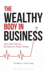Image for The wealthy body in business  : earn more money by being in better shape
