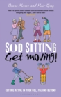Image for Sod sitting, get moving!  : getting active in your 60s, 70s and beyond