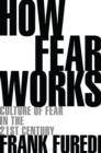 Image for How fear works  : culture of fear in the twenty-first century