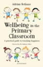 Image for Wellbeing in the primary classroom  : a practical guide to teaching happiness