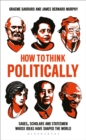 Image for How to think politically  : sages, scholars and statesmen whose ideas have changed the world