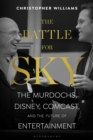 Image for The battle for Sky  : the Murdochs, Disney, Comcast and the future of entertainment