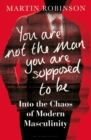 Image for You are not the man you are supposed to be  : into the chaos of modern masculinity