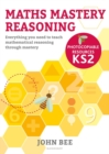 Image for Maths Mastery Reasoning Photocopiable Resources KS2: Everything You Need to Teach Mathematical Reasoning Through Mastery
