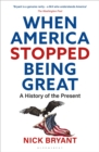 Image for When America stopped being great  : a history of the present