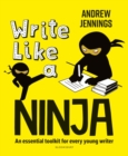 Image for Write like a ninja  : an essential toolkit for every young writer