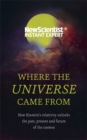 Image for Where the universe came from  : how Einstein's relativity unlocks the past, present and future of the cosmos