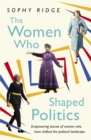 Image for The women who shaped politics  : empowering stories of women who have shifted the political landscape