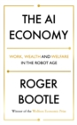 Image for The AI economy  : work, wealth and welfare in the robot age