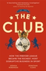 Image for The club  : how the Premier League became the richest, most disruptive business in sport