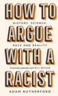 Image for How to argue with a racist  : history, science, race and reality