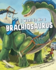 Image for I want to be a brachiosaurus