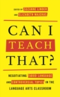 Image for Can I teach that?: negotiating taboo language and controversial topics in the language arts classroom