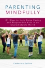 Image for Parenting mindfully  : 101 ways to help raise caring and responsible kids in an unpredictable world