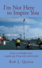 Image for I'm Not Here to Inspire You : Essays on Disability from a Regular Guy Living with Cerebral Palsy