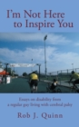 Image for I'M Not Here to Inspire You: Essays on Disability from a Regular Guy Living with Cerebral Palsy