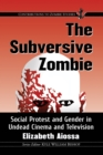 Image for The Subversive Zombie: Social Protest and Gender in Undead Cinema and Television