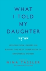 Image for What I told my daughter  : lessons from leaders on raising the next generation of empowered women