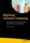 Image for Beginning serverless computing  : developing with Amazon web services, Microsoft Azure, and Google Cloud