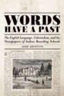 Image for Words Have a Past: The English Language, Colonialism, and the Newspapers of Indian Boarding Schools