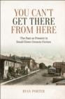 Image for You Can't Get There From Here: The Past as Present in Small-Town Ontario Fiction