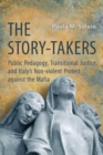 Image for The Story-Takers : Public Pedagogy, Transitional Justice, and Italy's Non-Violent Protest against the Mafia
