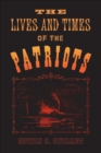 Image for Lives and Times of the Patriots: An Account of the Rebellion in Upper Canada, 1837-1838 and of the Patriot Agitation in the United States, 1837-1842