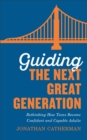 Image for Guiding the next great generation: rethinking how teens become confident and capable adults