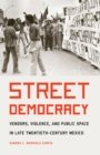 Image for Street Democracy: Vendors, Violence, and Public Space in Late Twentieth-century Mexico