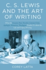 Image for C. S. Lewis and the Art of Writing : What the Essayist, Poet, Novelist, Literary Critic, Apologist, Memoirist, Theologian Teaches Us about the Life and Craft of Writing