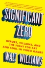 Image for Significant zero  : heroes, villains, and the fight for art and soul in video games