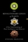 Image for The revolutionary genius of plants  : a new understanding of plant intelligence and behavior