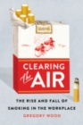 Image for Clearing the air  : the rise and fall of smoking in the workplace