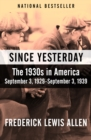 Image for Since Yesterday: The 1930s in America, September 3, 1929-September 3, 1939